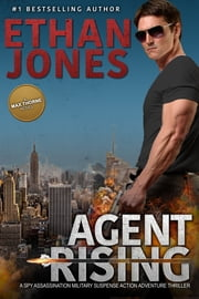 Agent Rising: A Max Thorne Spy Thriller - An Assassination Military Suspense Action Adventure Thriller - Book 1 ebook by Ethan Jones
