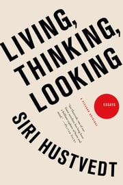 Living, Thinking, Looking - Essays ebook by Siri Hustvedt