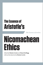 The Essence of Aristotle's Nicomachean Ethics ebook by Hunter Lewis