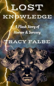 Lost Knowledge - A Flash Story of Horror & Sorcery ebook by Tracy Falbe