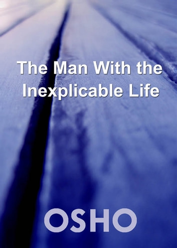 The Man with the Inexplicable Life eBook by Osho