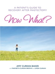 Now What? - A Patient's Guide to Recovery After Mastectomy ebook by Amy Curran Baker,MaryBeth Curran Brown,Linda Curran, MSN, APRN