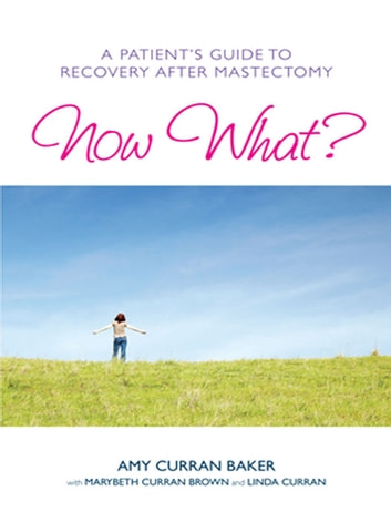 Now What? - A Patient's Guide to Recovery After Mastectomy ebook by Amy Curran Baker,MaryBeth Curran Brown