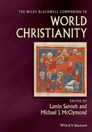 The Wiley-Blackwell Companion to World Christianity ebook by Lamin Sanneh,Michael McClymond