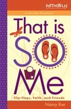 That Is SO Me: 365 Days of Devotions - Flip-Flops, Faith, and Friends eBook by Nancy N. Rue
