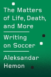 The Matters of Life, Death, and More - Writing on Soccer ebook by Aleksandar Hemon
