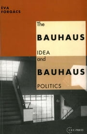 The Bauhaus Idea and Bauhaus Politics ebook by Éva Forgács