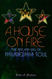 A House on Fire: The Rise and Fall of Philadelphia Soul ebook by John A. Jackson