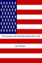 The Greatest Logical (Yet Total BS) Stories Ever Told ebook by Joe Thissen