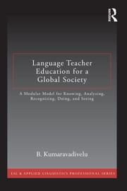 Language Teacher Education for a Global Society: A Modular Model for Knowing, Analyzing, Recognizing, Doing, and Seeing ebook by Kumaravadivelu, B.