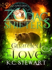 Guarded in Love: A Zodiac Shifters Paranormal Romance, Capricorn - Zodiac Shifters, #2 ebook by K.C. Stewart