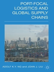 Port-Focal Logistics and Global Supply Chains ebook by Adolf K Y Ng,John Liu