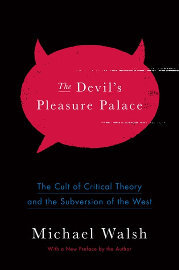 The Devil's Pleasure Palace - The Cult of Critical Theory and the Subversion of the West ebook by Michael Walsh