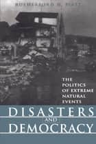 Disasters and Democracy - The Politics Of Extreme Natural Events ebook by Rutherford H. Platt