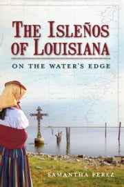 The Isleños of Louisiana: On the Water's Edge ebook by Samantha Perez