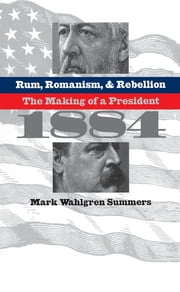 Rum, Romanism, and Rebellion - The Making of a President, 1884 ebook by Mark Wahlgren Summers