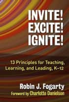 Invite! Excite! Ignite! - 13 Principles for Teaching, Learning, and Leading, K–12 ebook by Robin J. Fogarty