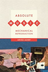 Absolute Music, Mechanical Reproduction ebook by Arved Ashby