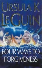 Four Ways to Forgiveness - Four Ways to Forgiveness ebook by Ursula K. Le Guin
