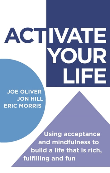 ACTivate Your Life - Using acceptance and mindfulness to build a life that is rich, fulfilling and fun ebook by Joe Oliver,Jon Hill,Eric Morris