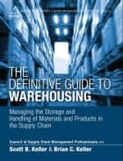 The Definitive Guide to Warehousing - Managing the Storage and Handling of Materials and Products in the Supply Chain ebook by CSCMP, Scott B. Keller, Brian C. Keller