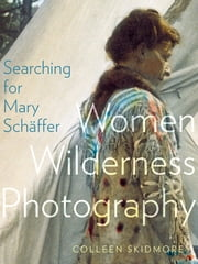 Searching for Mary Schäffer - Women Wilderness Photography ebook by Colleen Skidmore