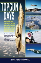 Topgun Days - Dogfighting, Cheating Death, and Hollywood Glory as One of America's Best Fighter Jocks ebook by Dave  Baranek