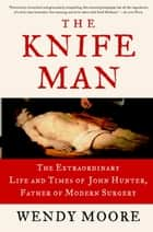 The Knife Man - Blood, Body Snatching, and the Birth of Modern Surgery ebook by Wendy Moore