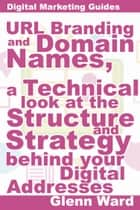 URL Branding And Domain Names, A Technical Look At The Structure And Strategy Behind Your Digital Addresses ebook by Glenn Ward