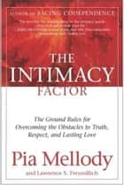 The Intimacy Factor - The Ground Rules for Overcoming the Obstacles to Truth, Respect, and Lasting Love ebook by Pia Mellody, Lawrence S. Freundlich