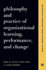 Philosophy And Practice Of Organizational Learning, Performance And Change ebook by Jerry W. Gilley,Peter Dean,Laura Bierema