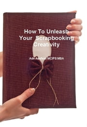 How to Unleash Your Scrapbooking Creativity ebook by Ade Asefeso MCIPS MBA