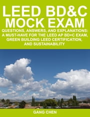 LEED BD&C MOCK EXAM: Questions, Answers, and Explanations: A Must-Have for the LEED AP BD+C Exam, Green Building LEED Certification, and Sustainabilit ebook by Chen, Gang