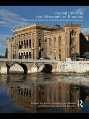 Capital Cities in the Aftermath of Empires - Planning in Central and Southeastern Europe ebook by Emily Gunzburger Makas,Tanja Damljanovic Conley