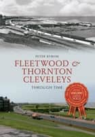 Fleetwood & Thornton Cleveleys Through Time ebook by Peter Byrom
