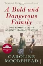 A Bold and Dangerous Family - The Rossellis and the Fight Against Mussolini ebook by Caroline Moorehead