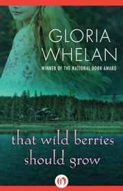 That Wild Berries Should Grow ebook by Gloria Whelan