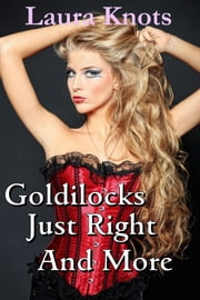 GOLIDLOCKS JUST RIGHT AND MUCH MORE ebook by LAURA KNOTS