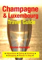 Champagne Region & Luxembourg Travel Guide - Attractions, Eating, Drinking, Shopping & Places To Stay ebook by Brendan Kavanagh