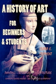 "A History of Art for Beginners and Students - Painting—Sculpture —Architecture with Complete ""Quoted Indexes"" and ""Numerous Illustrations"" ebook by Clara E. Clement,A. A. Milne,Murat Ukray"