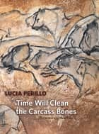 Time Will Clean the Carcass Bones - Selected and New Poems ebook by Lucia Perillo