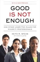 Good Is Not Enough - And Other Unwritten Rules for Minority Professionals ebook by Keith R. Wyche, Sonia Alleyne