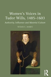 Women's Voices in Tudor Wills, 1485–1603 - Authority, Influence and Material Culture ebook by Susan E. James