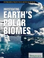 Investigating Earth's Polar Biomes ebook by Britannica Educational Publishing, Hollar, Sherman