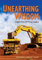 UNEARTHING WISDOM - Insights from 20 Mining Leaders ebook by Philippa Anderson,Sophie Loras,John Ross