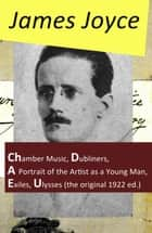 The Collected Works of James Joyce: Chamber Music + Dubliners + A Portrait of the Artist as a Young Man + Exiles + Ulysses (the original 1922 ed.) ebook by James Joyce