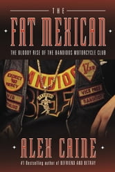 The Fat Mexican - The Bloody Rise of the Bandidos Motorcycle Club ebook by Alex Caine