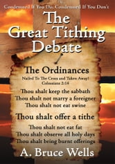 The Great Tithing Debate - Condemned If You Do, Condemned If You Don't ebook by A. Bruce Wells