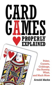 Card Games Properly Explained - Poker, Canasta, Cribbage, Gin Rummy, Whist, and Much More ebook by Arnold Marks