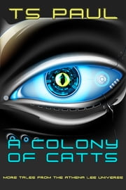 A Colony of CATTs - More Tales from the Athena Lee Universe ebook by T S Paul